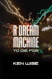Book jacket of Ken Wise's thriller A Dream Machine to Die For